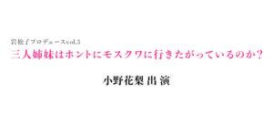 小野花梨 舞台「三人姉妹はホントにモスクワに行きたがっているのか?」出演